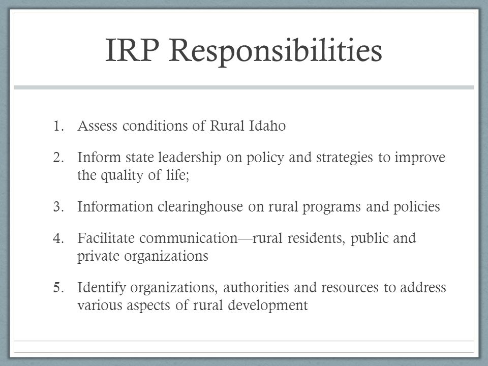 IRP Responsibilities 1.Assess conditions of Rural Idaho 2.Inform state leadership on policy and strategies to improve the quality of life; 3.Information clearinghouse on rural programs and policies 4.Facilitate communication—rural residents, public and private organizations 5.Identify organizations, authorities and resources to address various aspects of rural development