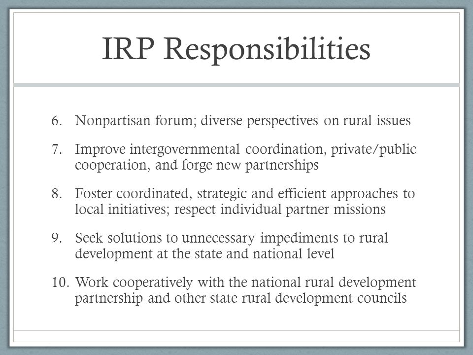 IRP Responsibilities 6.Nonpartisan forum; diverse perspectives on rural issues 7.Improve intergovernmental coordination, private/public cooperation, a