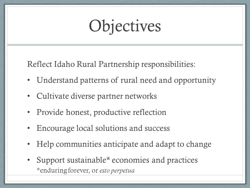 Objectives Reflect Idaho Rural Partnership responsibilities: Understand patterns of rural need and opportunity Cultivate diverse partner networks Provide honest, productive reflection Encourage local solutions and success Help communities anticipate and adapt to change Support sustainable* economies and practices *enduring forever, or esto perpetua