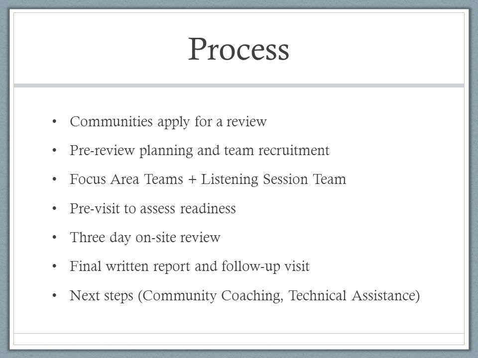 Process Communities apply for a review Pre-review planning and team recruitment Focus Area Teams + Listening Session Team Pre-visit to assess readiness Three day on-site review Final written report and follow-up visit Next steps (Community Coaching, Technical Assistance)