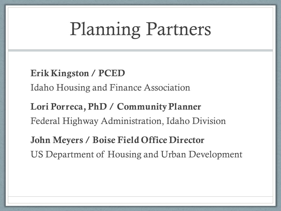 Planning Partners Erik Kingston / PCED Idaho Housing and Finance Association Lori Porreca, PhD / Community Planner Federal Highway Administration, Idaho Division John Meyers / Boise Field Office Director US Department of Housing and Urban Development