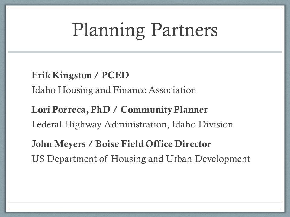 Planning Partners Erik Kingston / PCED Idaho Housing and Finance Association Lori Porreca, PhD / Community Planner Federal Highway Administration, Ida