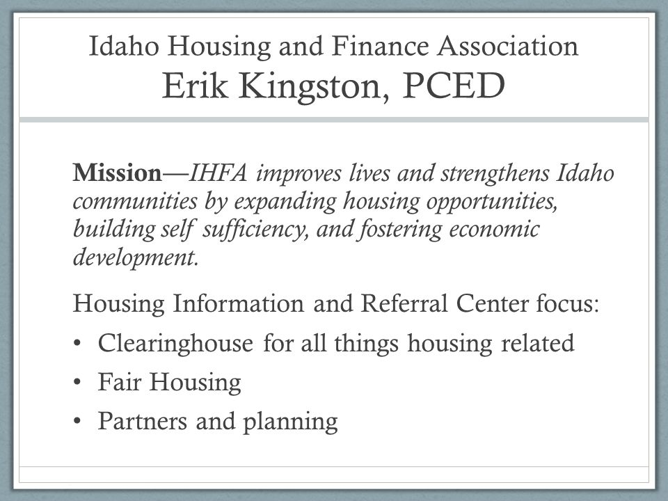Idaho Housing and Finance Association Erik Kingston, PCED Mission— IHFA improves lives and strengthens Idaho communities by expanding housing opportun