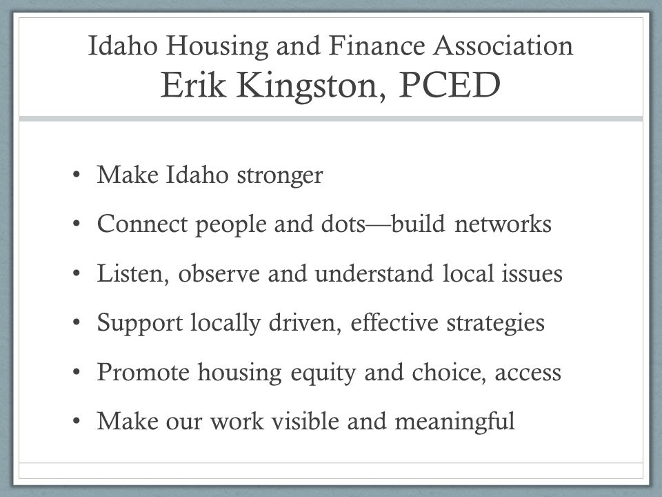 Idaho Housing and Finance Association Erik Kingston, PCED Make Idaho stronger Connect people and dots—build networks Listen, observe and understand local issues Support locally driven, effective strategies Promote housing equity and choice, access Make our work visible and meaningful
