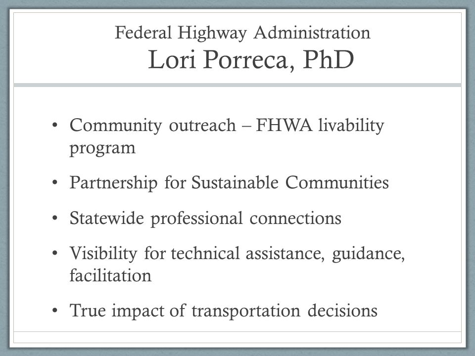 Federal Highway Administration Lori Porreca, PhD Community outreach – FHWA livability program Partnership for Sustainable Communities Statewide professional connections Visibility for technical assistance, guidance, facilitation True impact of transportation decisions