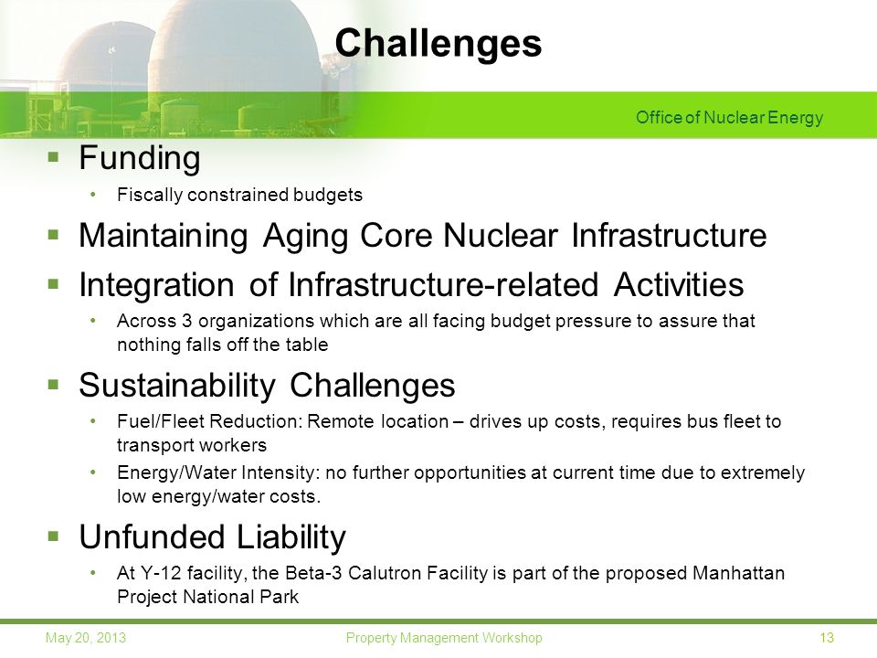 Office of Nuclear Energy 13May 20, 2013 Property Management Workshop Challenges  Funding Fiscally constrained budgets  Maintaining Aging Core Nuclear Infrastructure  Integration of Infrastructure-related Activities Across 3 organizations which are all facing budget pressure to assure that nothing falls off the table  Sustainability Challenges Fuel/Fleet Reduction: Remote location – drives up costs, requires bus fleet to transport workers Energy/Water Intensity: no further opportunities at current time due to extremely low energy/water costs.