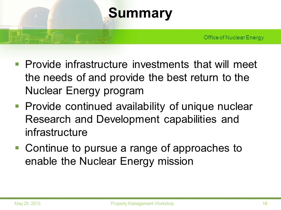 Office of Nuclear Energy 16May 20, 2013 Property Management Workshop Summary  Provide infrastructure investments that will meet the needs of and provide the best return to the Nuclear Energy program  Provide continued availability of unique nuclear Research and Development capabilities and infrastructure  Continue to pursue a range of approaches to enable the Nuclear Energy mission