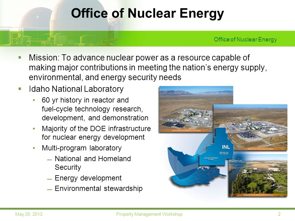 Office of Nuclear Energy 2May 20, 2013 Property Management Workshop Office of Nuclear Energy  Mission: To advance nuclear power as a resource capable of making major contributions in meeting the nation's energy supply, environmental, and energy security needs  Idaho National Laboratory 60 yr history in reactor and fuel-cycle technology research, development, and demonstration Majority of the DOE infrastructure for nuclear energy development Multi-program laboratory National and Homeland Security Energy development Environmental stewardship