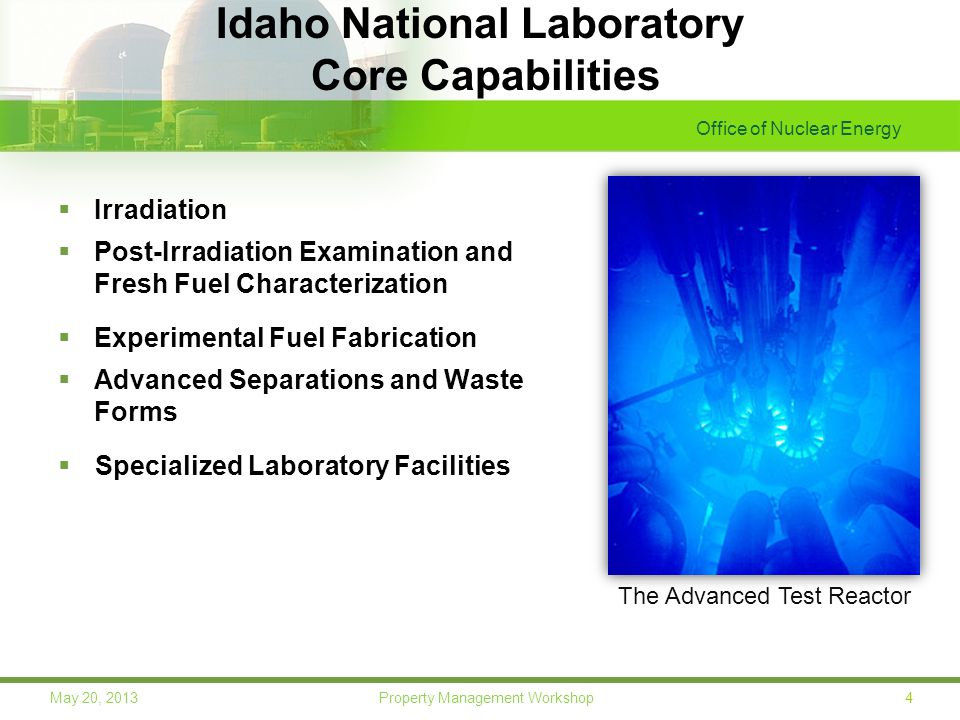 Office of Nuclear Energy 4May 20, 2013 Property Management Workshop Idaho National Laboratory Core Capabilities  Irradiation  Post-Irradiation Examination and Fresh Fuel Characterization  Experimental Fuel Fabrication  Advanced Separations and Waste Forms  Specialized Laboratory Facilities The Advanced Test Reactor