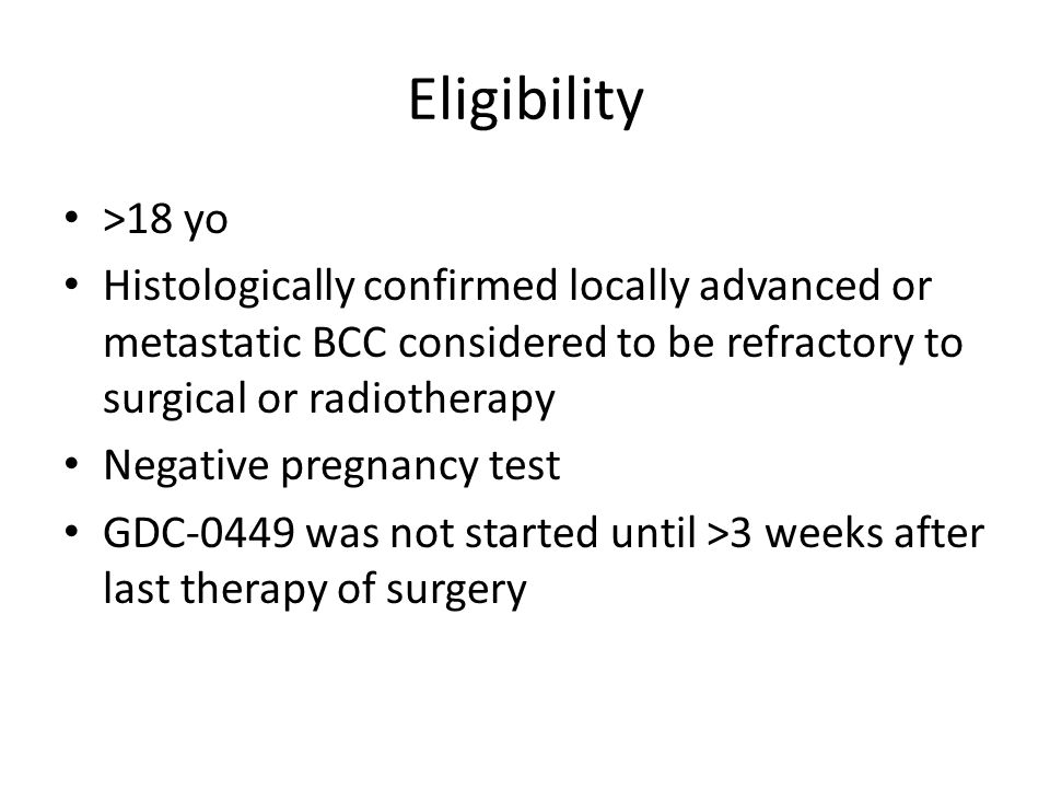 Eligibility >18 yo Histologically confirmed locally advanced or metastatic BCC considered to be refractory to surgical or radiotherapy Negative pregnancy test GDC-0449 was not started until >3 weeks after last therapy of surgery
