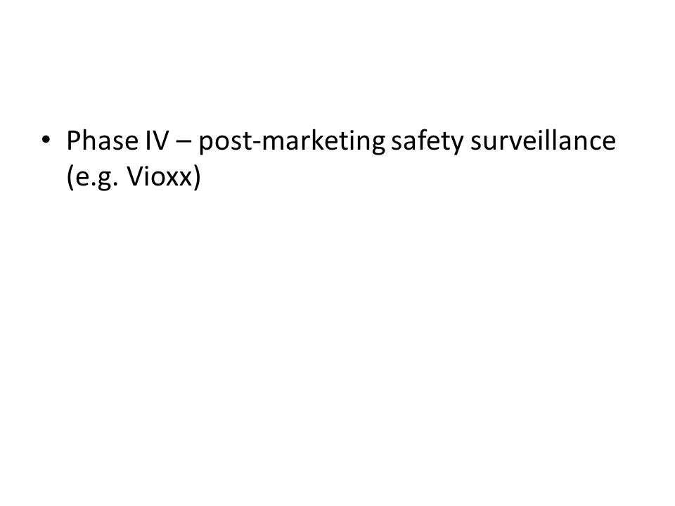 Phase IV – post-marketing safety surveillance (e.g. Vioxx)