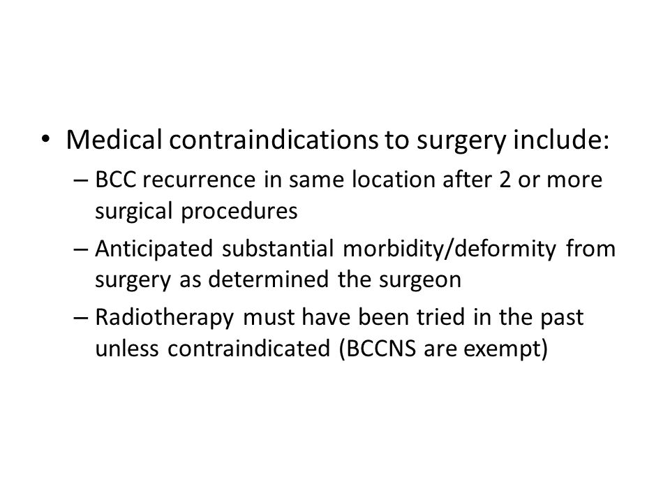 Medical contraindications to surgery include: – BCC recurrence in same location after 2 or more surgical procedures – Anticipated substantial morbidity/deformity from surgery as determined the surgeon – Radiotherapy must have been tried in the past unless contraindicated (BCCNS are exempt)