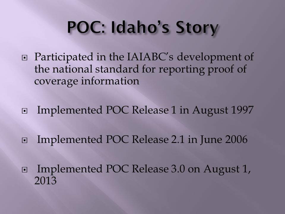  Participated in the IAIABC's development of the national standard for reporting proof of coverage information  Implemented POC Release 1 in August 1997  Implemented POC Release 2.1 in June 2006  Implemented POC Release 3.0 on August 1, 2013