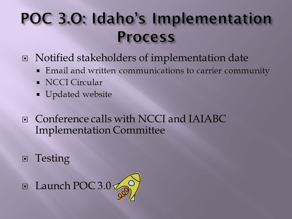  Notified stakeholders of implementation date  Email and written communications to carrier community  NCCI Circular  Updated website  Conference calls with NCCI and IAIABC Implementation Committee  Testing  Launch POC 3.0