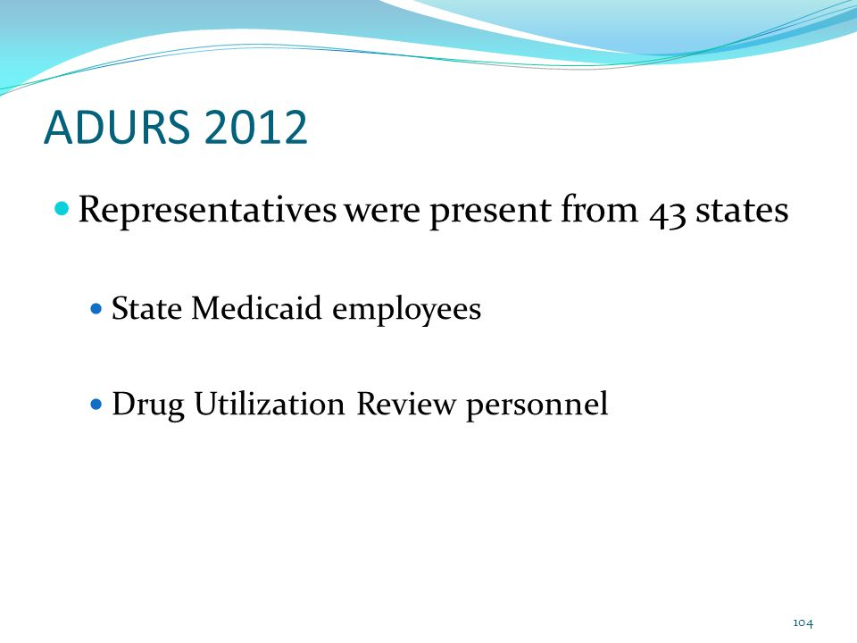ADURS 2012 Representatives were present from 43 states State Medicaid employees Drug Utilization Review personnel 104