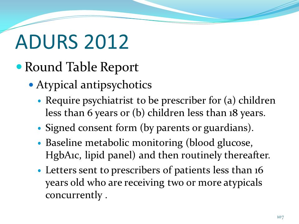 ADURS 2012 Round Table Report Atypical antipsychotics Require psychiatrist to be prescriber for (a) children less than 6 years or (b) children less than 18 years.
