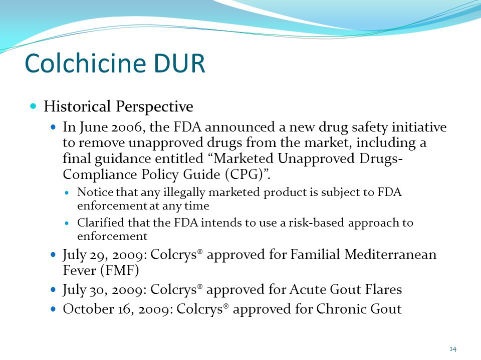 Colchicine DUR Historical Perspective In June 2006, the FDA announced a new drug safety initiative to remove unapproved drugs from the market, including a final guidance entitled Marketed Unapproved Drugs- Compliance Policy Guide (CPG) .