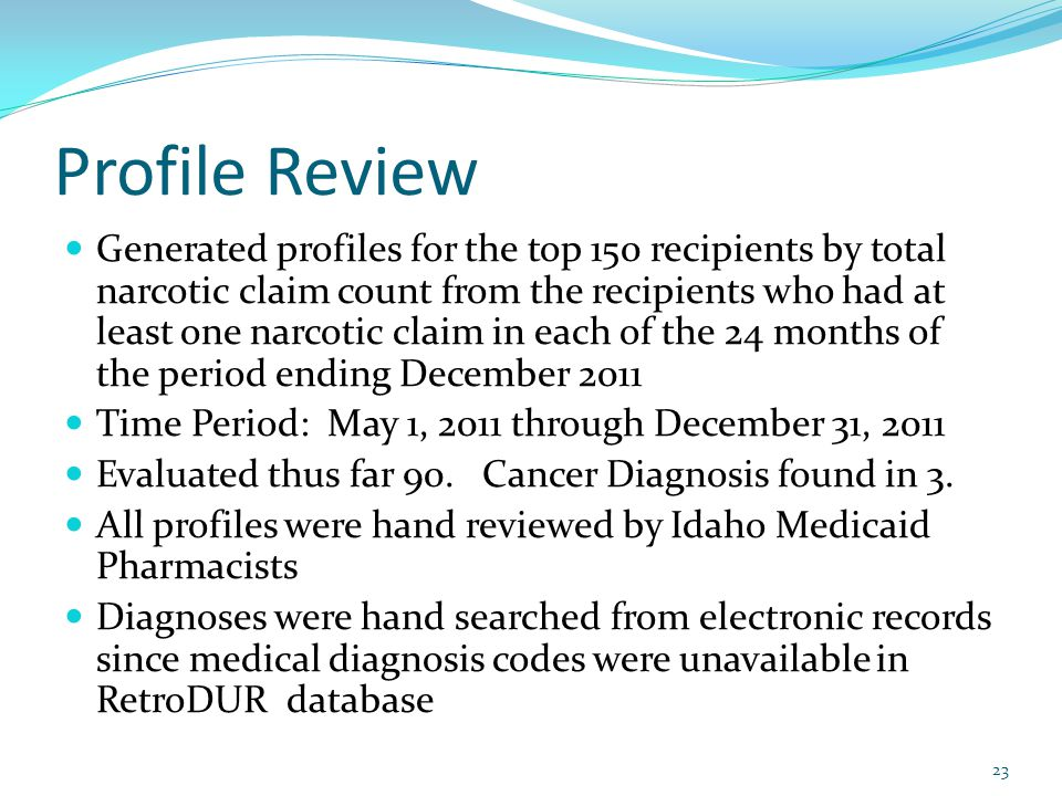 Profile Review Generated profiles for the top 150 recipients by total narcotic claim count from the recipients who had at least one narcotic claim in each of the 24 months of the period ending December 2011 Time Period: May 1, 2011 through December 31, 2011 Evaluated thus far 90.