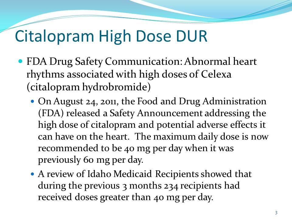 Citalopram High Dose DUR FDA Drug Safety Communication: Abnormal heart rhythms associated with high doses of Celexa (citalopram hydrobromide) On August 24, 2011, the Food and Drug Administration (FDA) released a Safety Announcement addressing the high dose of citalopram and potential adverse effects it can have on the heart.