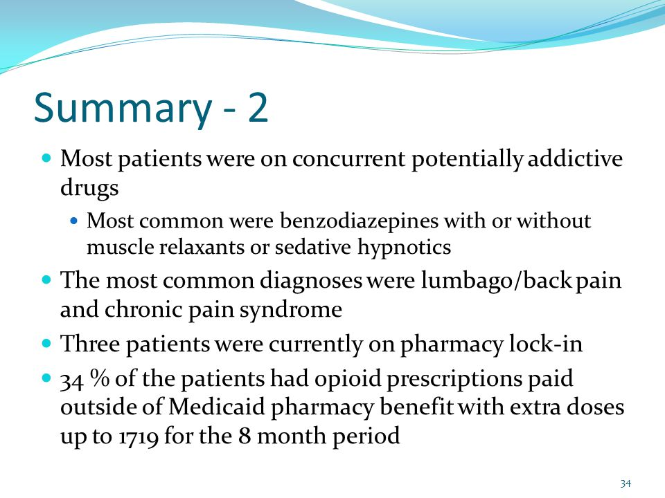 Summary - 2 Most patients were on concurrent potentially addictive drugs Most common were benzodiazepines with or without muscle relaxants or sedative hypnotics The most common diagnoses were lumbago/back pain and chronic pain syndrome Three patients were currently on pharmacy lock-in 34 % of the patients had opioid prescriptions paid outside of Medicaid pharmacy benefit with extra doses up to 1719 for the 8 month period 34