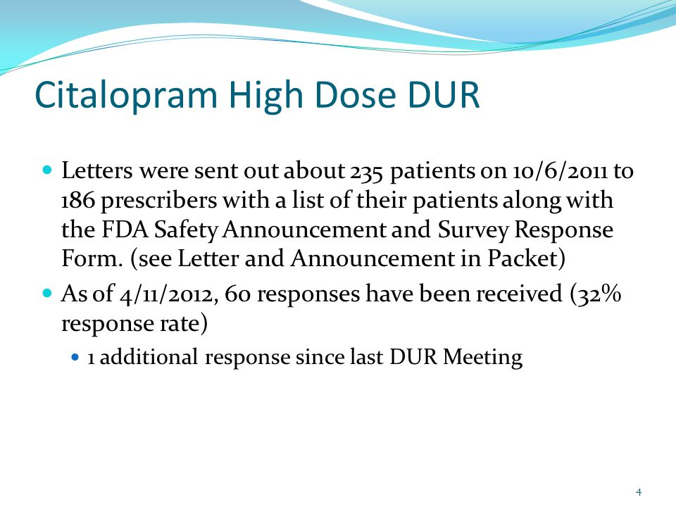 Citalopram High Dose DUR Letters were sent out about 235 patients on 10/6/2011 to 186 prescribers with a list of their patients along with the FDA Safety Announcement and Survey Response Form.