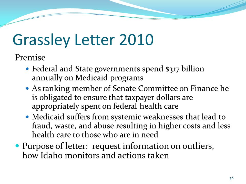 Grassley Letter 2010 Premise Federal and State governments spend $317 billion annually on Medicaid programs As ranking member of Senate Committee on Finance he is obligated to ensure that taxpayer dollars are appropriately spent on federal health care Medicaid suffers from systemic weaknesses that lead to fraud, waste, and abuse resulting in higher costs and less health care to those who are in need Purpose of letter: request information on outliers, how Idaho monitors and actions taken 56