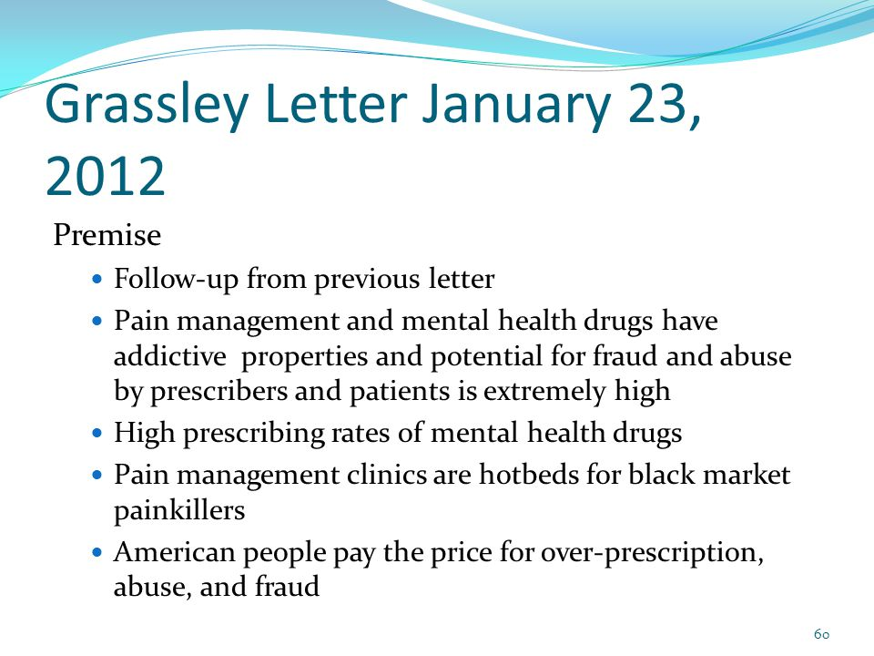 Grassley Letter January 23, 2012 Premise Follow-up from previous letter Pain management and mental health drugs have addictive properties and potential for fraud and abuse by prescribers and patients is extremely high High prescribing rates of mental health drugs Pain management clinics are hotbeds for black market painkillers American people pay the price for over-prescription, abuse, and fraud 60