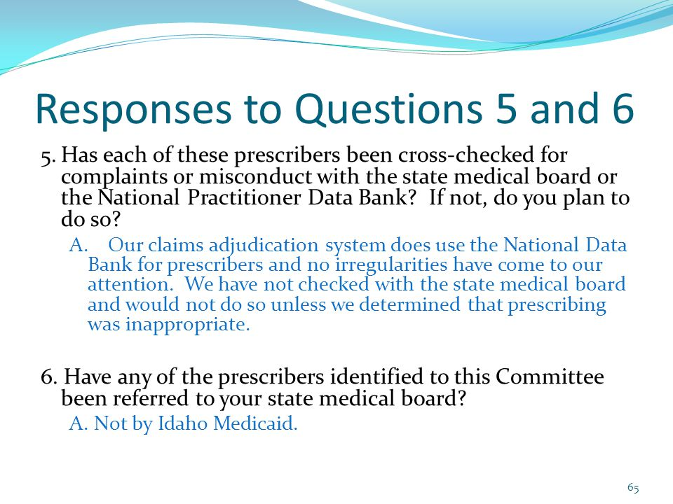 Responses to Questions 5 and 6 5.Has each of these prescribers been cross-checked for complaints or misconduct with the state medical board or the National Practitioner Data Bank.