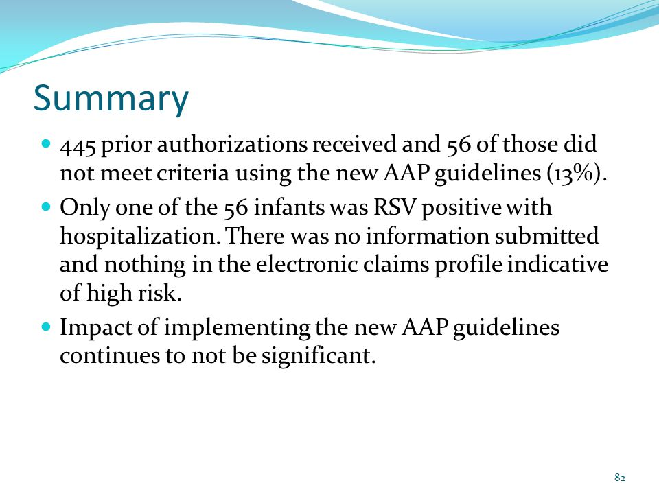 Summary 445 prior authorizations received and 56 of those did not meet criteria using the new AAP guidelines (13%).