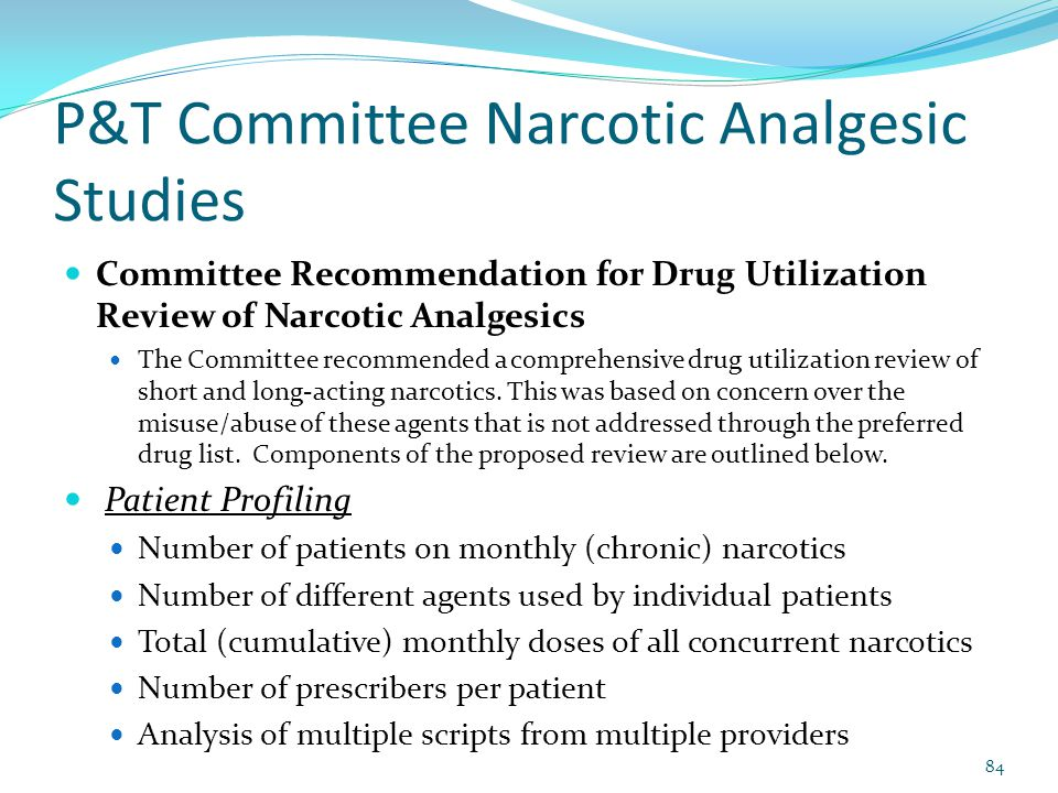 P&T Committee Narcotic Analgesic Studies Committee Recommendation for Drug Utilization Review of Narcotic Analgesics The Committee recommended a comprehensive drug utilization review of short and long-acting narcotics.