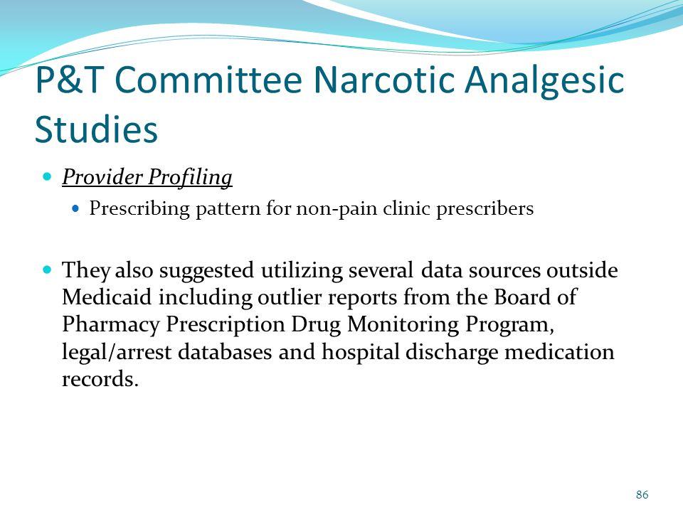 P&T Committee Narcotic Analgesic Studies Provider Profiling Prescribing pattern for non-pain clinic prescribers They also suggested utilizing several data sources outside Medicaid including outlier reports from the Board of Pharmacy Prescription Drug Monitoring Program, legal/arrest databases and hospital discharge medication records.