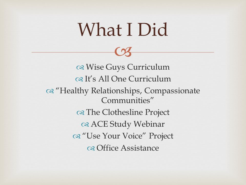   Wise Guys Curriculum  It's All One Curriculum  Healthy Relationships, Compassionate Communities  The Clothesline Project  ACE Study Webinar  Use Your Voice Project  Office Assistance What I Did