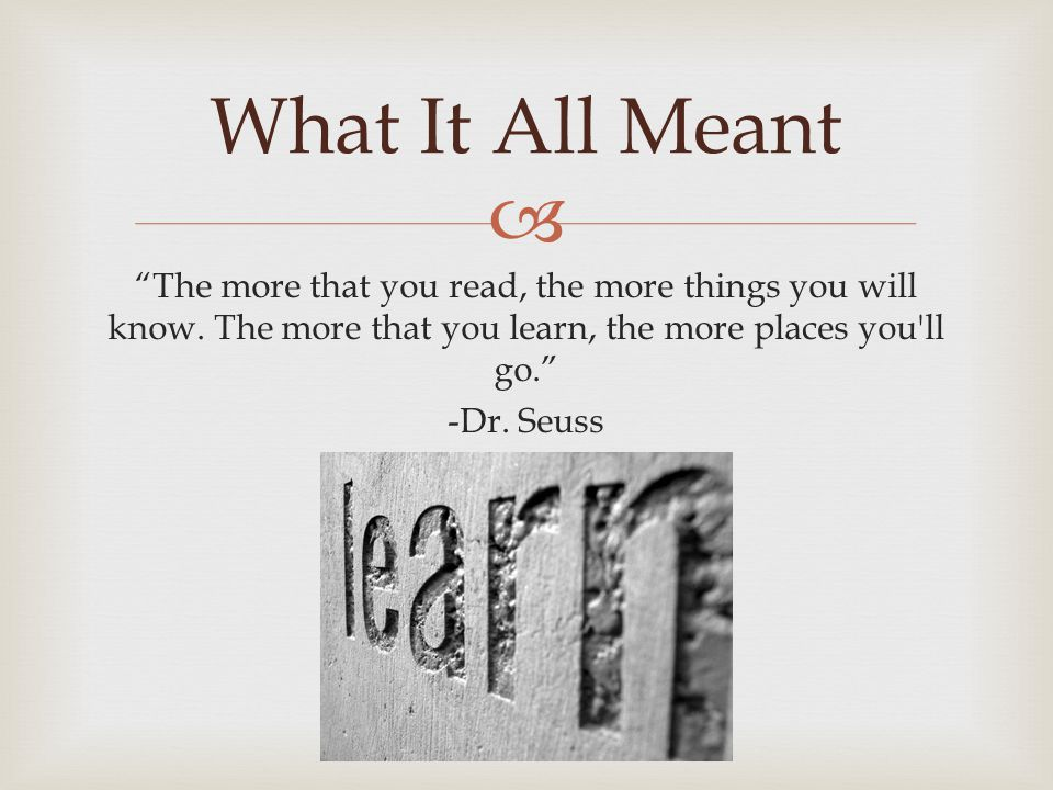 " ""The more that you read, the more things you will know. The more that you learn, the more places you'll go."" -Dr. Seuss What It All Meant"