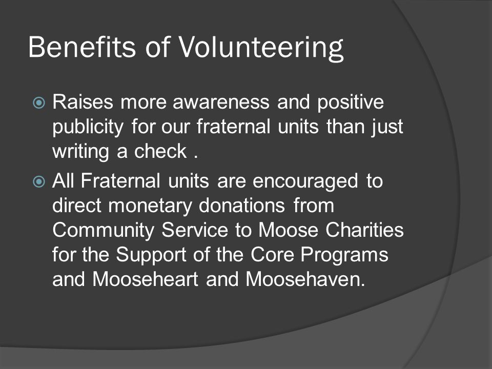 Benefits of Volunteering  Raises more awareness and positive publicity for our fraternal units than just writing a check.
