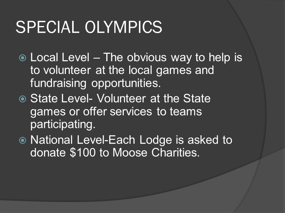 SPECIAL OLYMPICS  Local Level – The obvious way to help is to volunteer at the local games and fundraising opportunities.