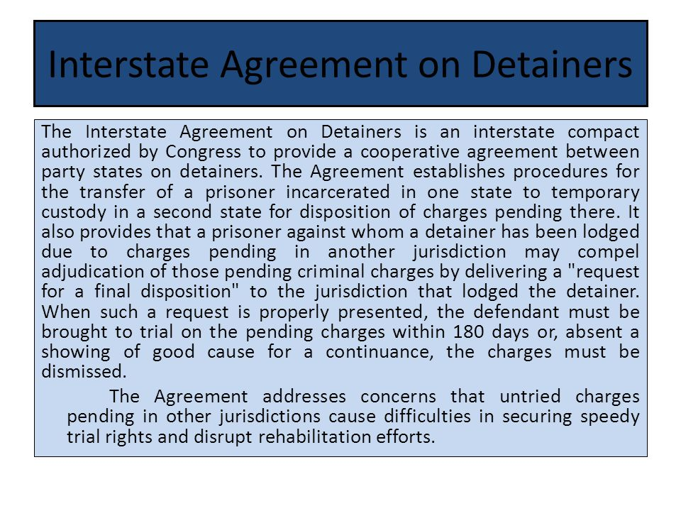 Interstate Agreement on Detainers The Interstate Agreement on Detainers is an interstate compact authorized by Congress to provide a cooperative agreement between party states on detainers.
