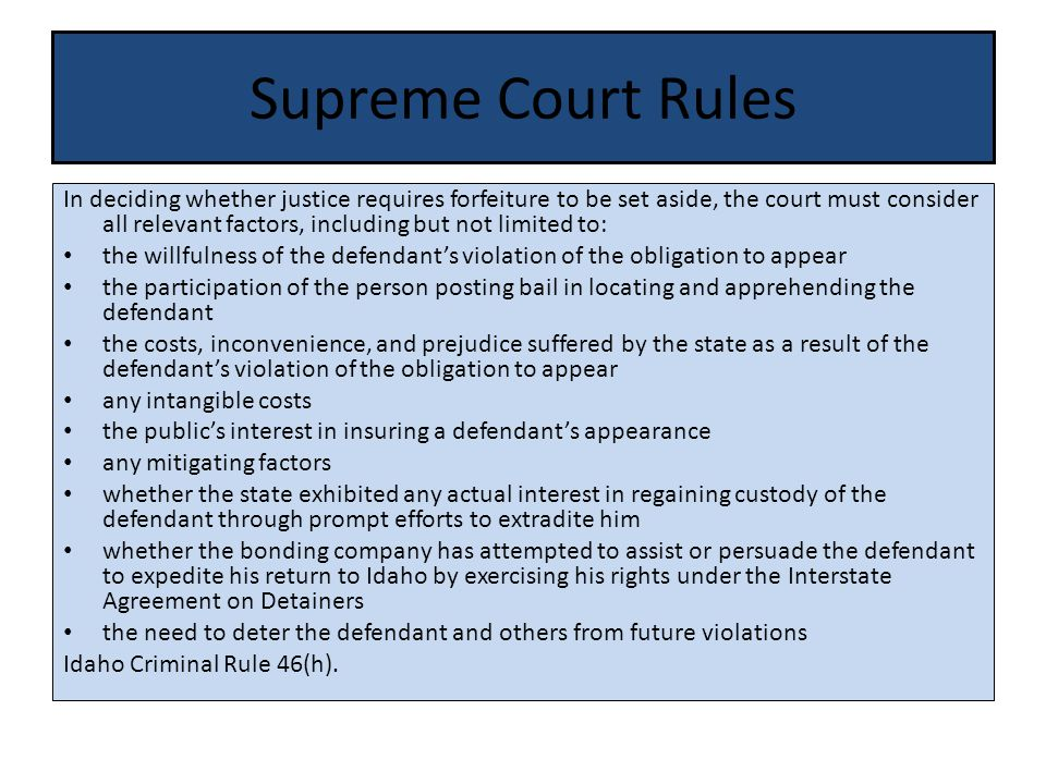Supreme Court Rules In deciding whether justice requires forfeiture to be set aside, the court must consider all relevant factors, including but not limited to: the willfulness of the defendant's violation of the obligation to appear the participation of the person posting bail in locating and apprehending the defendant the costs, inconvenience, and prejudice suffered by the state as a result of the defendant's violation of the obligation to appear any intangible costs the public's interest in insuring a defendant's appearance any mitigating factors whether the state exhibited any actual interest in regaining custody of the defendant through prompt efforts to extradite him whether the bonding company has attempted to assist or persuade the defendant to expedite his return to Idaho by exercising his rights under the Interstate Agreement on Detainers the need to deter the defendant and others from future violations Idaho Criminal Rule 46(h).