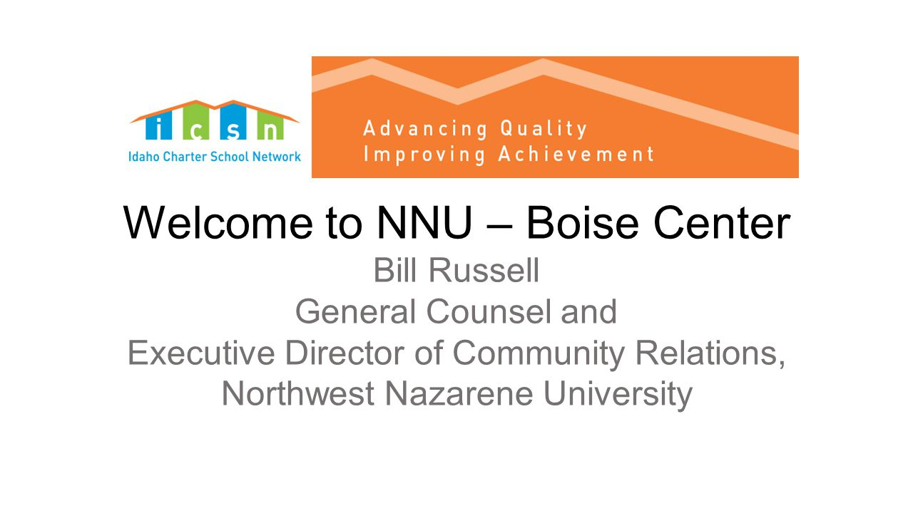 Welcome to NNU – Boise Center Bill Russell General Counsel and Executive Director of Community Relations, Northwest Nazarene University Success is not counted by how high you have climbed but by how many people you brought with you. - Dr.
