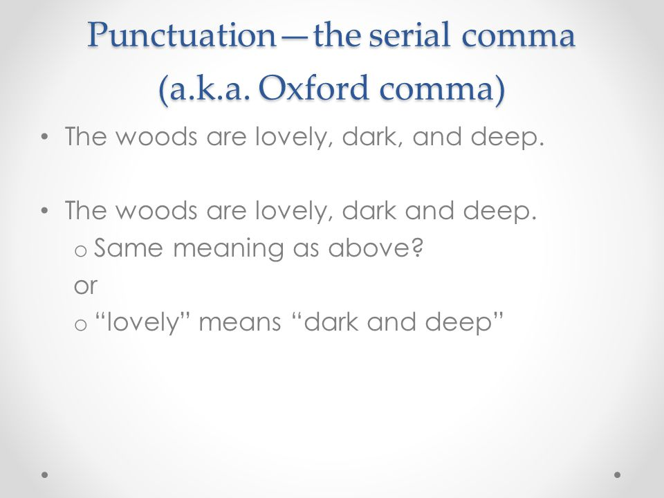 Punctuation—the serial comma (a.k.a. Oxford comma) The woods are lovely, dark, and deep.