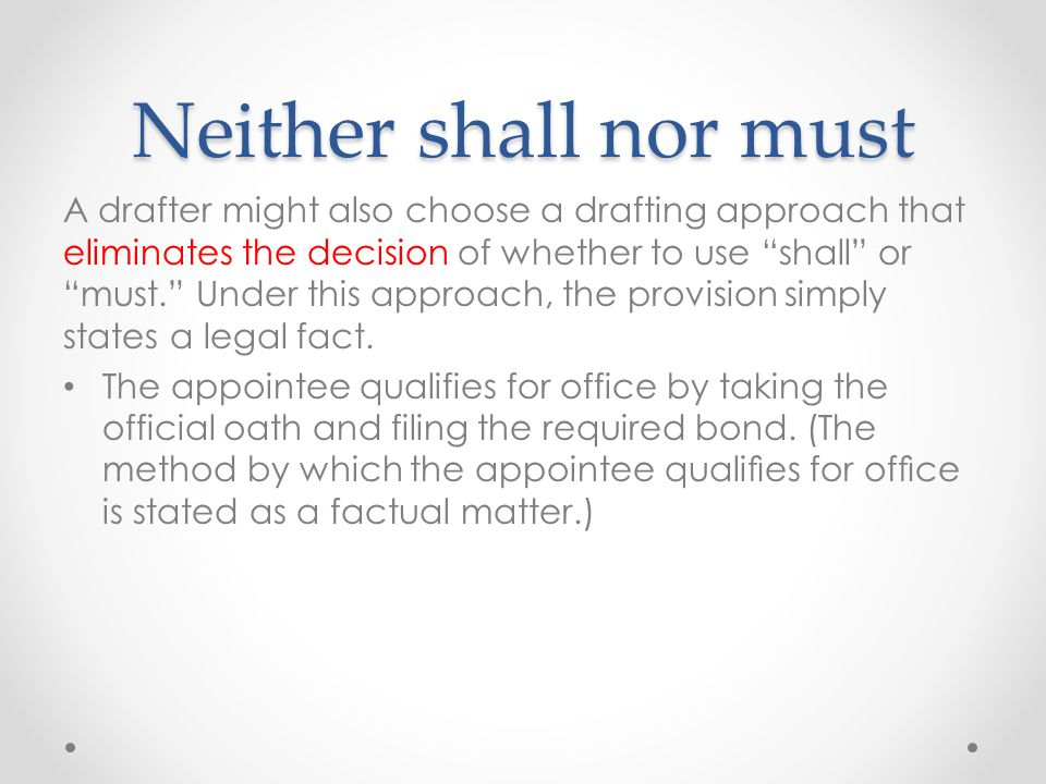 Neither shall nor must A drafter might also choose a drafting approach that eliminates the decision of whether to use shall or must. Under this approach, the provision simply states a legal fact.
