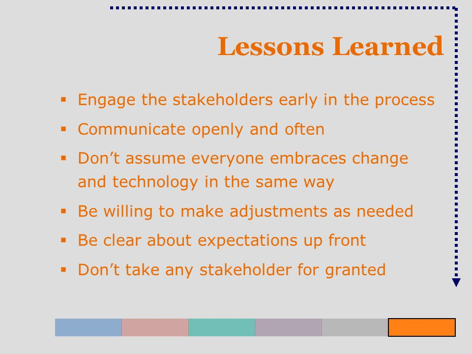Lessons Learned  Engage the stakeholders early in the process  Communicate openly and often  Don't assume everyone embraces change and technology in the same way  Be willing to make adjustments as needed  Be clear about expectations up front  Don't take any stakeholder for granted
