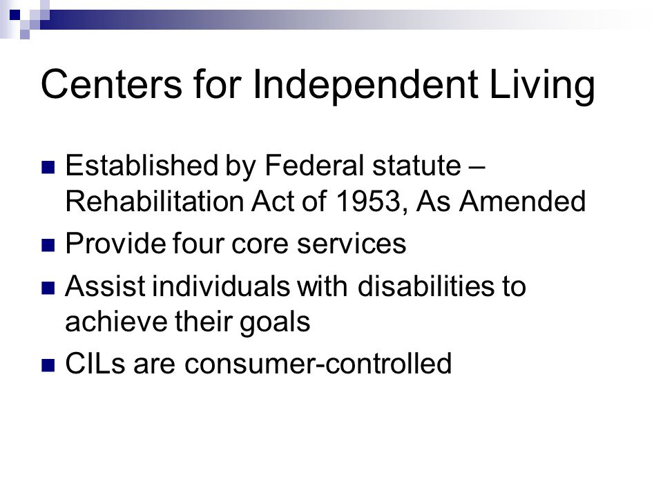 Centers for Independent Living Established by Federal statute – Rehabilitation Act of 1953, As Amended Provide four core services Assist individuals with disabilities to achieve their goals CILs are consumer-controlled