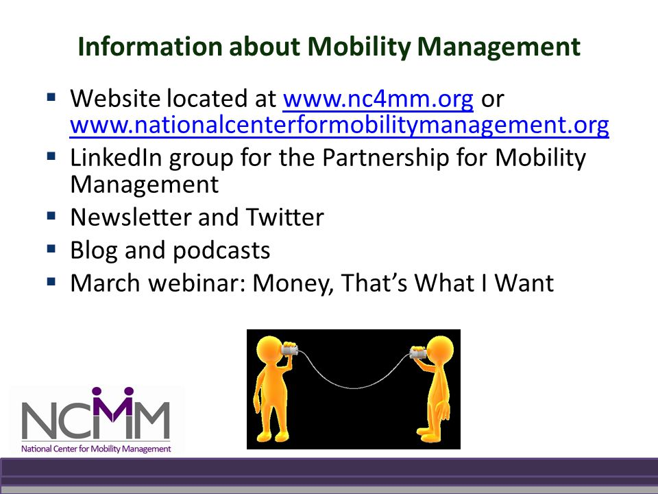 Information about Mobility Management  Website located at www.nc4mm.org or www.nationalcenterformobilitymanagement.orgwww.nc4mm.org www.nationalcenterformobilitymanagement.org  LinkedIn group for the Partnership for Mobility Management  Newsletter and Twitter  Blog and podcasts  March webinar: Money, That's What I Want