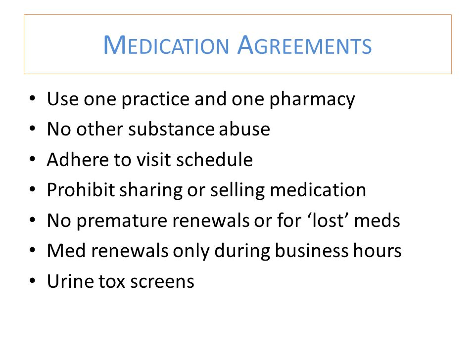 M EDICATION A GREEMENTS Use one practice and one pharmacy No other substance abuse Adhere to visit schedule Prohibit sharing or selling medication No premature renewals or for 'lost' meds Med renewals only during business hours Urine tox screens