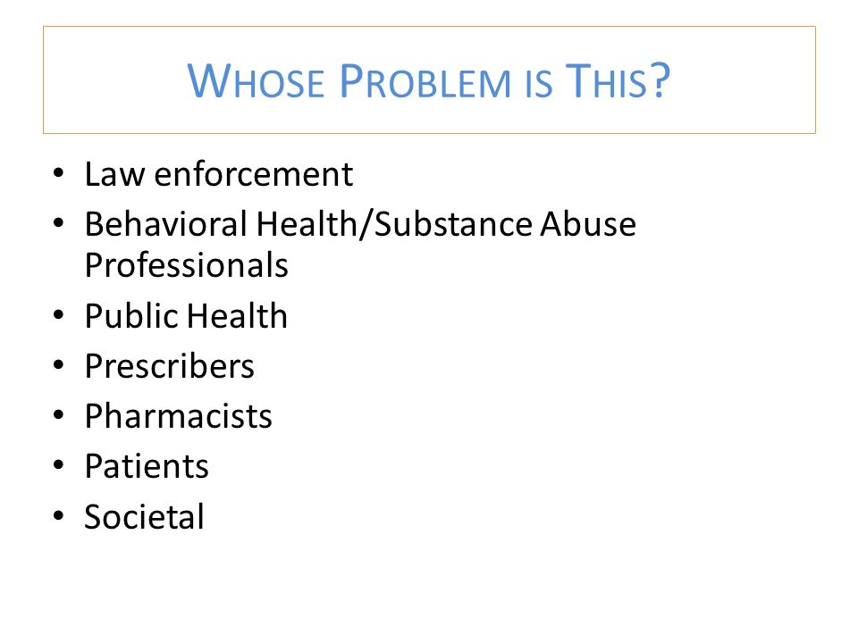 Law enforcement Behavioral Health/Substance Abuse Professionals Public Health Prescribers Pharmacists Patients Societal W HOSE P ROBLEM IS T HIS ?