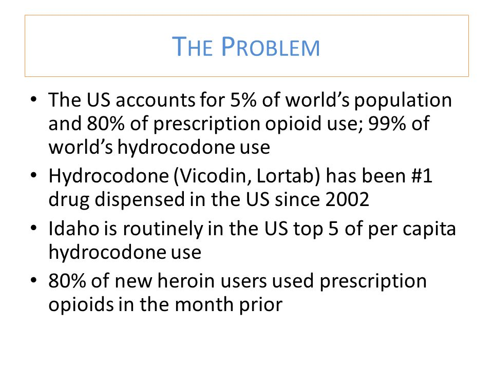 The US accounts for 5% of world's population and 80% of prescription opioid use; 99% of world's hydrocodone use Hydrocodone (Vicodin, Lortab) has been #1 drug dispensed in the US since 2002 Idaho is routinely in the US top 5 of per capita hydrocodone use 80% of new heroin users used prescription opioids in the month prior T HE P ROBLEM