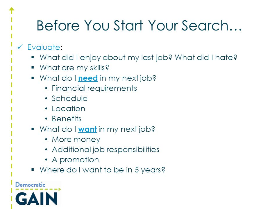 Before You Start Your Search… Evaluate:  What did I enjoy about my last job? What did I hate?  What are my skills?  What do I need in my next job?
