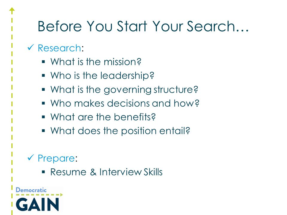 Before You Start Your Search… Research:  What is the mission?  Who is the leadership?  What is the governing structure?  Who makes decisions and h