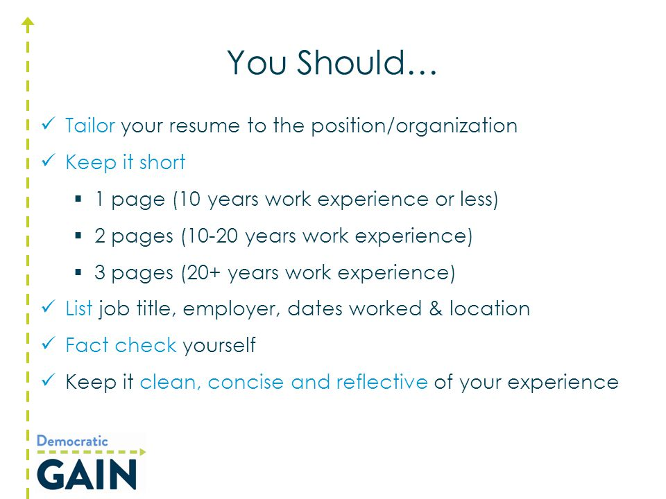 You Should… Tailor your resume to the position/organization Keep it short  1 page (10 years work experience or less)  2 pages (10-20 years work expe
