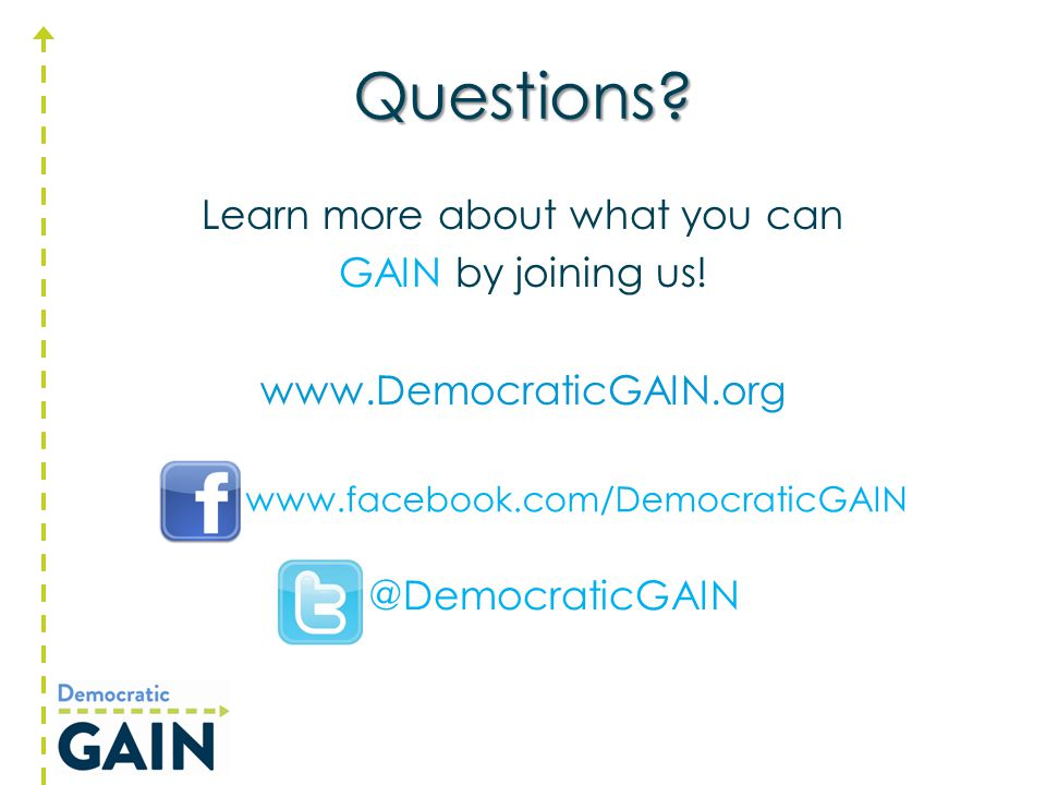Questions? Learn more about what you can GAIN by joining us! www.DemocraticGAIN.org @DemocraticGAIN www.facebook.com/DemocraticGAIN